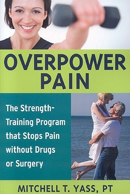 Overpower Pain: The Strength-Training Program That Stops Pain Without Drugs or Surgery