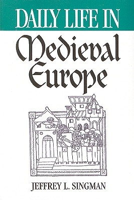 Daily Life in Medieval Europe by Jeffrey L. Singman