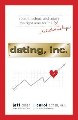 Dating, Inc.: Recruit, Select, and Retain the Right Man for a Relationship