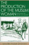 The Production of the Muslim Woman: Negotiating Text, History, and Ideology