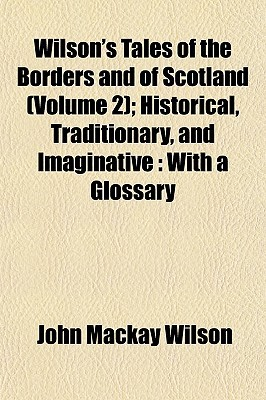 Wilson's Tales of the Borders and of Scotland (Volume 2); Historical, Traditionary, and Imaginative: With a Glossary