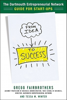 From Idea to Success: The Dartmouth Entrepreneurial Network's Guide for Start-Ups