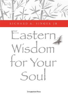 Eastern Wisdom for Your Soul by Richard A. Singer Jr.