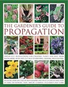 The Gardener's Guide to Propagation: Step-By-Step Instructions for Creating Plants for Free, from Propagating Seeds and Cuttings to Dividing, Layering and Grafting