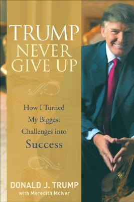 Trump Never Give Up by Donald J. Trump