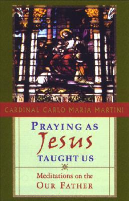 Praying as Jesus Taught Us: Meditations on the Our Father
