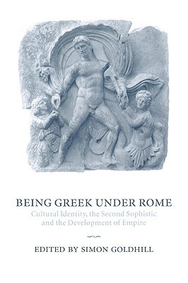 Being Greek Under Rome: Cultural Identity, the Second Sophistic and the Development of Empire