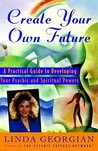 Create Your Own Future: A Practical Guide to Developing Your Psychic and Spiritual Powers