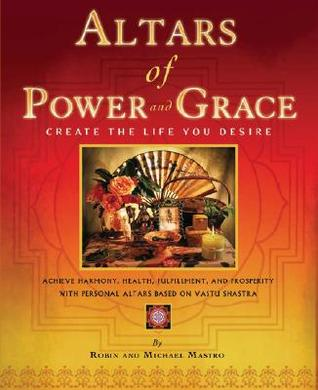 Altars of Power and Grace: Create the Life You Desire--Achieve Harmony, Health, Fulfillment and Prosperity with Personal Altars Based on Vastu Shastra