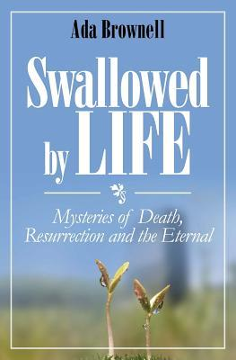 Swallowed by Life: Mysteries of Death, Resurrection, & the Eternal