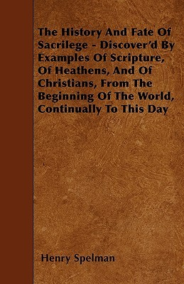 The History and Fate of Sacrilege - Discover'd by Examples of Scripture, of Heathens, and of Christians, from the Beginning of the World, Continually
