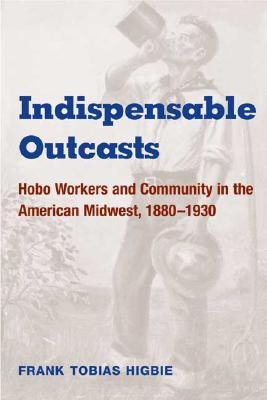 Indispensable Outcasts: Hobo Workers and Community in the American Midwest, 1880-1930 (The Working Class in American History)