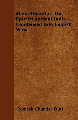 Maha-Bharata - The Epic of Ancient India - Condensed Into Eng... by Romesh Chunder Dutt