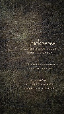 Chickasaw, a Mississippi Scout for the Union: The Civil War Memoir of Levi H. Naron, as Recounted by R. W. Surby