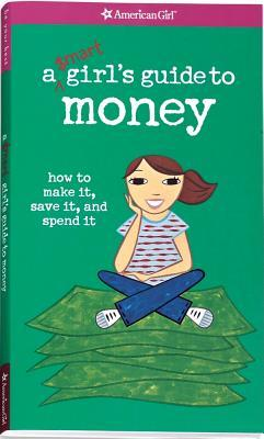 A Smart Girl's Guide to Money: How to Make It, Save It, And Spend It (A Smart Girl's Guide...)