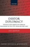 Debtor Diplomacy: Finance and American Foreign Relations in the Civil War Era, 1837-1873