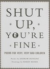 Shut Up You're Fine: Instructive Poetry for Very, Very Bad Children