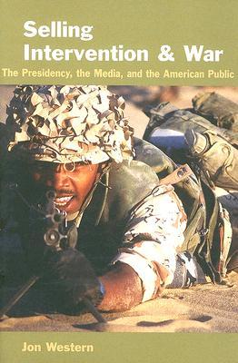 Selling Intervention and War: The Presidency, the Media, and the American Public