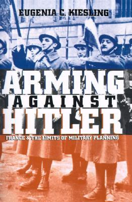 Arming Against Hitler: France and the Limits of Military Planning (Modern War Studies)