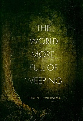 The World More Full of Weeping by Robert J. Wiersema