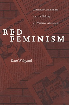 Red Feminism: American Communism and the Making of Women's Liberation