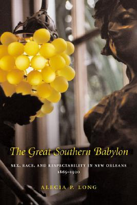 The Great Southern Babylon: Sex, Race, and Respectability in New Orleans, 1865--1920