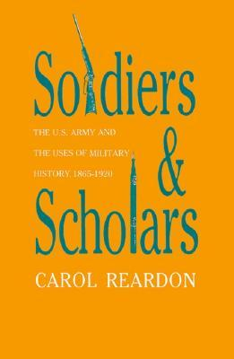 Soldiers and Scholars: The U.S. Army and the Uses of Military History, 1865-1920 (Modern War Studies)