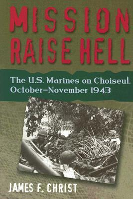 Mission Raise Hell: The U.S. Marines On Choiseul, October November 1943