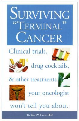 Surviving Terminal Cancer: Clinical Trials, Drug Cocktails and Other Treatments Your Oncologist Won't Tell You About