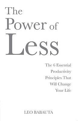 The Power of Less: The 6 Essential Productivity Principles That Will Change Your Life. Leo Babauta