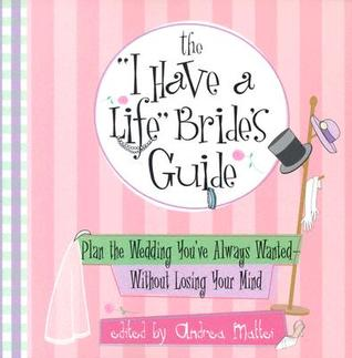 The I Have A Life Bride's Guide: Plan The Wedding You've Always Wanted--without Losing Your Mind