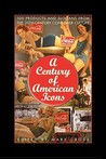 A Century of American Icons: 100 Products and Slogans from the 20th-Century Consumer Culture