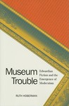 Museum Trouble: Edwardian Fiction and the Emergence of Modernism