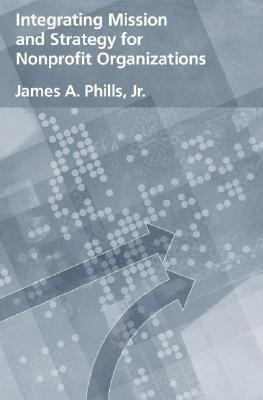 Integrating Mission and Strategy for Nonprofit Organizations by James A. Phills Jr.