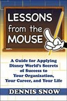 Lessons from the Mouse: A Guide for Applying Disney World's Secrets of Success to Your Own Organization, Your Career, and Your Life