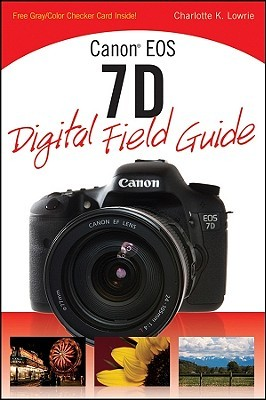 Canon EOS 7D Digital Field Guide by Charlotte K. Lowrie