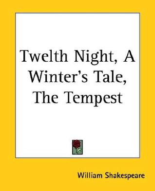 Twelth Night, a Winter's Tale, the Tempest by William Shakespeare
