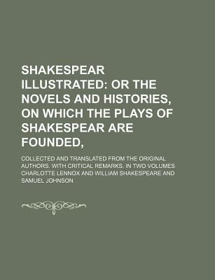 Shakespear Illustrated (Volume 1); Or the Novels and Histories, on Which the Plays of Shakespear Are Founded, . Collected and Translated from the Original Authors. with Critical Remarks. in Two Volumes