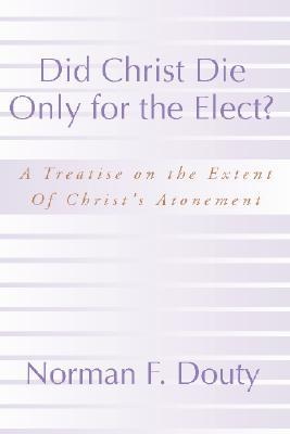 Did Christ Die Only for the Elect?: A Treatise on the Extent of Christ's Atonement
