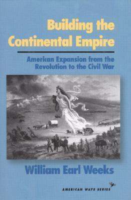 Building The Continental Empire: American Expansion From The Revolution To The Civil War (American Ways Series)