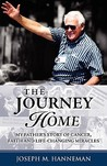 The Journey Home: My Father's Story of Cancer, Faith and Life-Changing Miracles