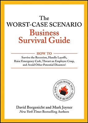 The Worst-Case Scenario Business Survival Guide: How to Survive the Recession, Handle Layoffs, Raise Emergency Cash, Thwart an Employee Coup, and Avoid Other Potential Disasters