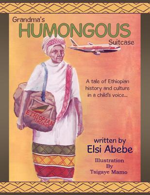 Grandma's Humongous Suitcase: A Tale of Ethiopian History and Culture in a Child Voice...