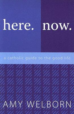 Here. Now. a Catholic Guide to the Good Life by Amy Welborn