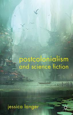 Postcolonialism and Science Fiction by Jessica Langer