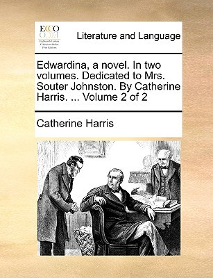 Edwardina, a Novel. in Two Volumes. Dedicated to Mrs. Souter Johnston. by Catherine Harris. ... Volume 2 of 2