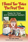 I Heard You Twice the First Time: Poems for Tired and Bewildered Teachers