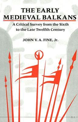 The Early Medieval Balkans by John V.A. Fine