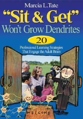 -Sit and Get- Won't Grow Dendrites: 20 Professional Learning Strategies That Engage the Adult Brain