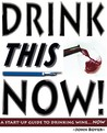 Drink This Now: A Start-Up Guide to Drinking Wine...Now